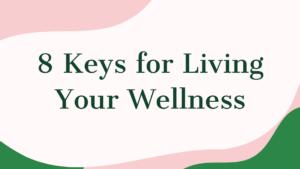 8 Keys for Living Your Wellness